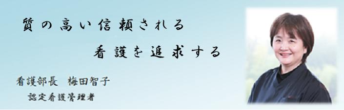 心のこもった丁寧な看護と柔軟かつ創造的な看護を実践していきたいと思います。 看護部長 梅田 智子
